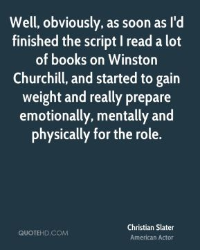Well, obviously, as soon as I'd finished the script I read a lot of books on Winston Churchill, and started to gain weight and really prepare emotionally, mentally and physically for the role.