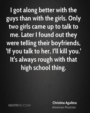 I got along better with the guys than with the girls. Only two girls came up to talk to me. Later I found out they were telling their boyfriends, 'If you talk to her, I'll kill you.' It's always rough with that high school thing.