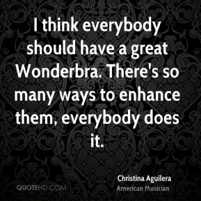 I think everybody should have a great Wonderbra. There's so many ways to enhance them, everybody does it.