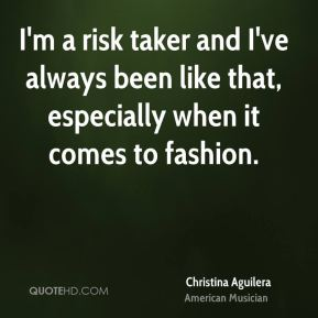 I'm a risk taker and I've always been like that, especially when it comes to fashion.