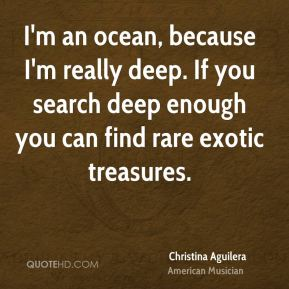 I'm an ocean, because I'm really deep. If you search deep enough you can find rare exotic treasures.