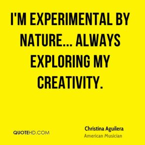Christina Aguilera - I'm experimental by nature... always exploring my creativity.