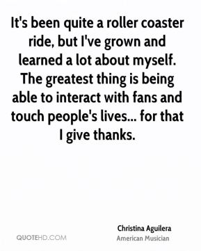 It's been quite a roller coaster ride, but I've grown and learned a lot about myself. The greatest thing is being able to interact with fans and touch people's lives... for that I give thanks.