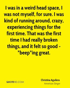 Christina Aguilera - I was in a weird head space, I was not myself, for sure. I was kind of running around, crazy, experiencing things for the first time. That was the first time I had really broken things, and it felt so good - *beep*ing great.