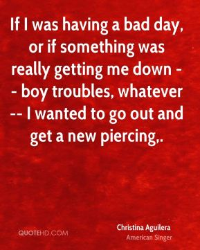 If I was having a bad day, or if something was really getting me down -- boy troubles, whatever -- I wanted to go out and get a new piercing.