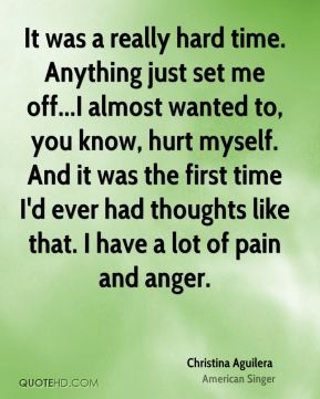 It was a really hard time. Anything just set me off...I almost wanted to, you know, hurt myself. And it was the first time I'd ever had thoughts like that. I have a lot of pain and anger.
