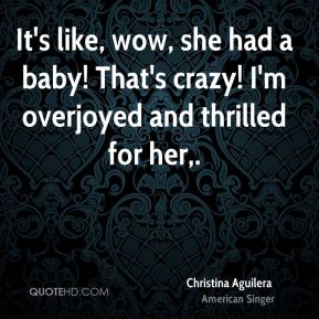 Christina Aguilera - It's like, wow, she had a baby! That's crazy! I'm overjoyed and thrilled for her.