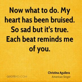 Christina Aguilera - Now what to do. My heart has been bruised. So sad but it's true. Each beat reminds me of you.