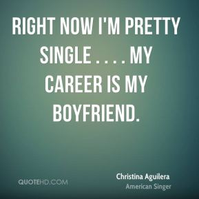 Christina Aguilera - Right now I'm pretty single . . . . My career is my boyfriend.