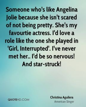 Someone who's like Angelina Jolie because she isn't scared of not being pretty. She's my favourtie actress. I'd love a role like the one she played in 'Girl, Interrupted'. I've never met her.. I'd be so nervous! And star-struck!