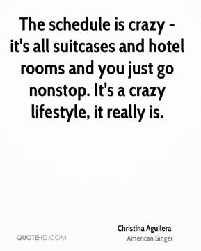Christina Aguilera - The schedule is crazy - it's all suitcases and hotel rooms and you just go nonstop. It's a crazy lifestyle, it really is.