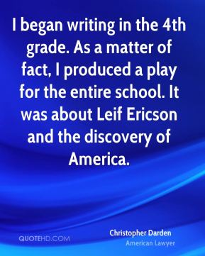 I began writing in the 4th grade. As a matter of fact, I produced a play for the entire school. It was about Leif Ericson and the discovery of America.