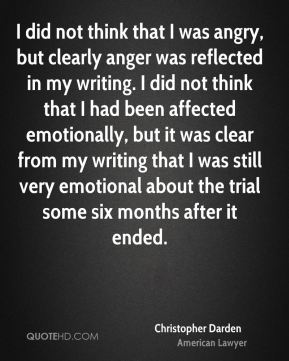 Christopher Darden - I did not think that I was angry, but clearly anger was reflected in my writing. I did not think that I had been affected emotionally, but it was clear from my writing that I was still very emotional about the trial some six months after it ended.
