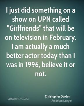 "Christopher Darden - I just did something on a show on UPN called ""Girlfriends"" that will be on television in February. I am actually a much better actor today than I was in 1996, believe it or not."