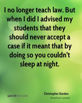 Christopher Darden - I no longer teach law. But when I did I advised my students that they should never accept a case if it meant that by doing so you couldn't sleep at night.