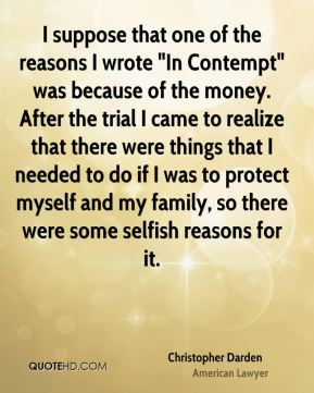 """Christopher Darden - I suppose that one of the reasons I wrote """"In Contempt"""" was because of the money. After the trial I came to realize that there were things that I needed to do if I was to protect myself and my family, so there were some selfish reasons for it."""