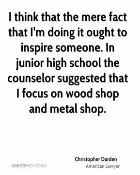 Christopher Darden - I think that the mere fact that I'm doing it ought to inspire someone. In junior high school the counselor suggested that I focus on wood shop and metal shop.