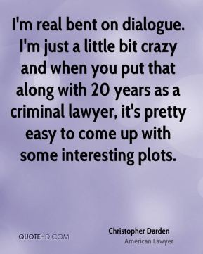 Christopher Darden - I'm real bent on dialogue. I'm just a little bit crazy and when you put that along with 20 years as a criminal lawyer, it's pretty easy to come up with some interesting plots.