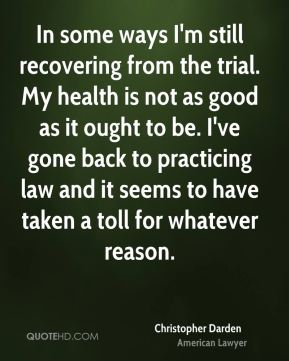 Christopher Darden - In some ways I'm still recovering from the trial. My health is not as good as it ought to be. I've gone back to practicing law and it seems to have taken a toll for whatever reason.
