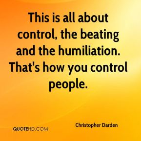 Christopher Darden - This is all about control, the beating and the humiliation. That's how you control people.