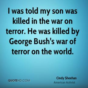 Cindy Sheehan - I was told my son was killed in the war on terror. He was killed by George Bush's war of terror on the world.