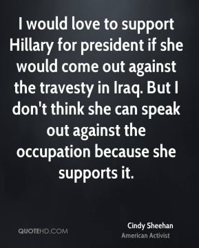 Cindy Sheehan - I would love to support Hillary for president if she would come out against the travesty in Iraq. But I don't think she can speak out against the occupation because she supports it.