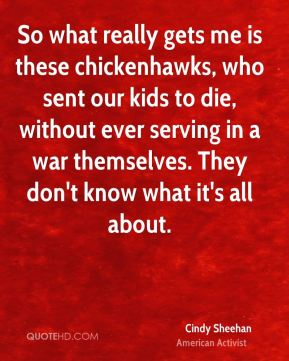 Cindy Sheehan - So what really gets me is these chickenhawks, who sent our kids to die, without ever serving in a war themselves. They don't know what it's all about.
