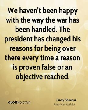 Cindy Sheehan - We haven't been happy with the way the war has been handled. The president has changed his reasons for being over there every time a reason is proven false or an objective reached.