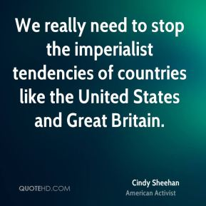 Cindy Sheehan - We really need to stop the imperialist tendencies of countries like the United States and Great Britain.