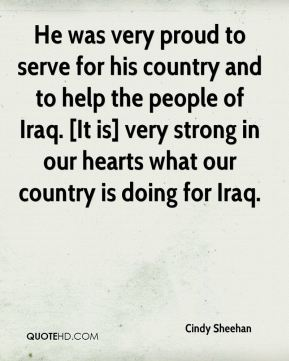 He was very proud to serve for his country and to help the people of Iraq. [It is] very strong in our hearts what our country is doing for Iraq.