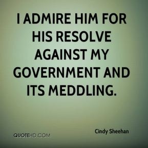 I admire him for his resolve against my government and its meddling.