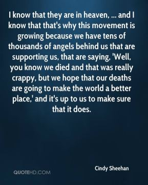 Cindy Sheehan - I know that they are in heaven, ... and I know that that's why this movement is growing because we have tens of thousands of angels behind us that are supporting us, that are saying, 'Well, you know we died and that was really crappy, but we hope that our deaths are going to make the world a better place,' and it's up to us to make sure that it does.