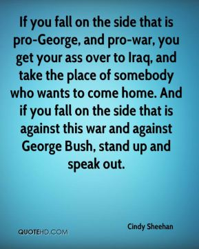 Cindy Sheehan - If you fall on the side that is pro-George, and pro-war, you get your ass over to Iraq, and take the place of somebody who wants to come home. And if you fall on the side that is against this war and against George Bush, stand up and speak out.