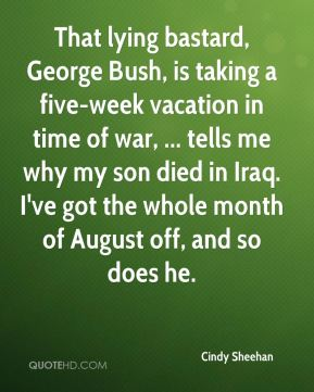Cindy Sheehan - That lying bastard, George Bush, is taking a five-week vacation in time of war, ... tells me why my son died in Iraq. I've got the whole month of August off, and so does he.