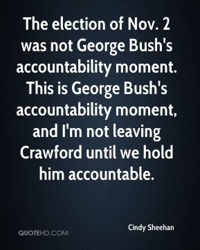 The election of Nov. 2 was not George Bush's accountability moment. This is George Bush's accountability moment, and I'm not leaving Crawford until we hold him accountable.