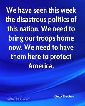 Cindy Sheehan - We have seen this week the disastrous politics of this nation. We need to bring our troops home now. We need to have them here to protect America.