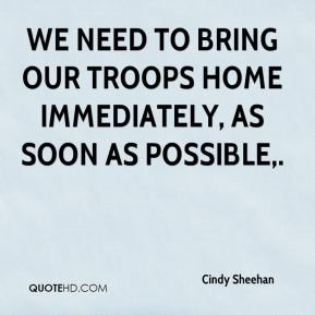 Cindy Sheehan - We need to bring our troops home immediately, as soon as possible.