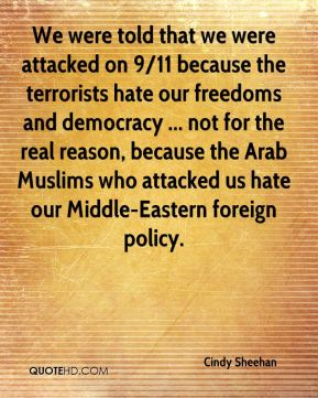 We were told that we were attacked on 9/11 because the terrorists hate our freedoms and democracy ... not for the real reason, because the Arab Muslims who attacked us hate our Middle-Eastern foreign policy.