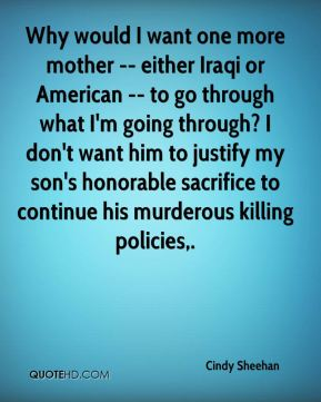 Cindy Sheehan - Why would I want one more mother -- either Iraqi or American -- to go through what I'm going through? I don't want him to justify my son's honorable sacrifice to continue his murderous killing policies.