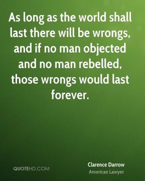 As long as the world shall last there will be wrongs, and if no man objected and no man rebelled, those wrongs would last forever.