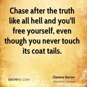 Chase after the truth like all hell and you'll free yourself, even though you never touch its coat tails.