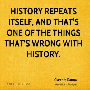 Clarence Darrow - History repeats itself, and that's one of the things that's wrong with history.