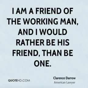 I am a friend of the working man, and I would rather be his friend, than be one.