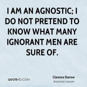 I am an agnostic; I do not pretend to know what many ignorant men are sure of.