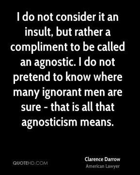 Clarence Darrow - I do not consider it an insult, but rather a compliment to be called an agnostic. I do not pretend to know where many ignorant men are sure - that is all that agnosticism means.