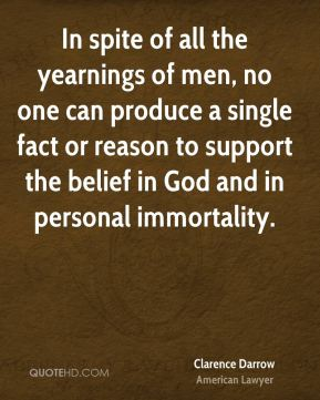 In spite of all the yearnings of men, no one can produce a single fact or reason to support the belief in God and in personal immortality.