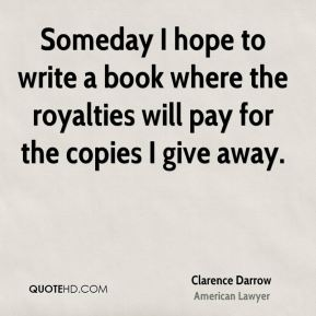 Clarence Darrow - Someday I hope to write a book where the royalties will pay for the copies I give away.