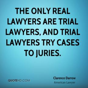 Clarence Darrow - The only real lawyers are trial lawyers, and trial lawyers try cases to juries.
