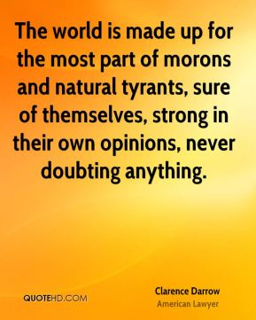 The world is made up for the most part of morons and natural tyrants, sure of themselves, strong in their own opinions, never doubting anything.