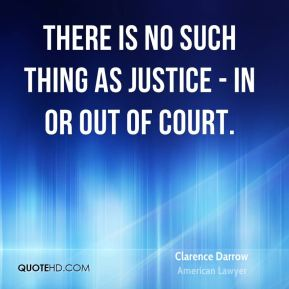 There is no such thing as justice - in or out of court.